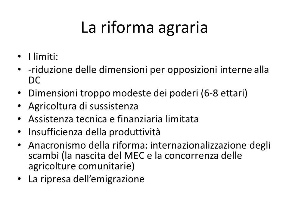 La riforma agraria I limiti: -riduzione delle dimensioni per opposizioni interne alla DC Dimensioni troppo modeste dei poderi (6-8 ettari) Agricoltura