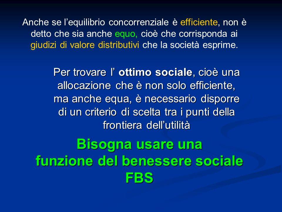 Bisogna usare una funzione del benessere sociale FBS Per trovare l ottimo sociale, cioè una allocazione che è non solo efficiente, ma anche equa, è ne