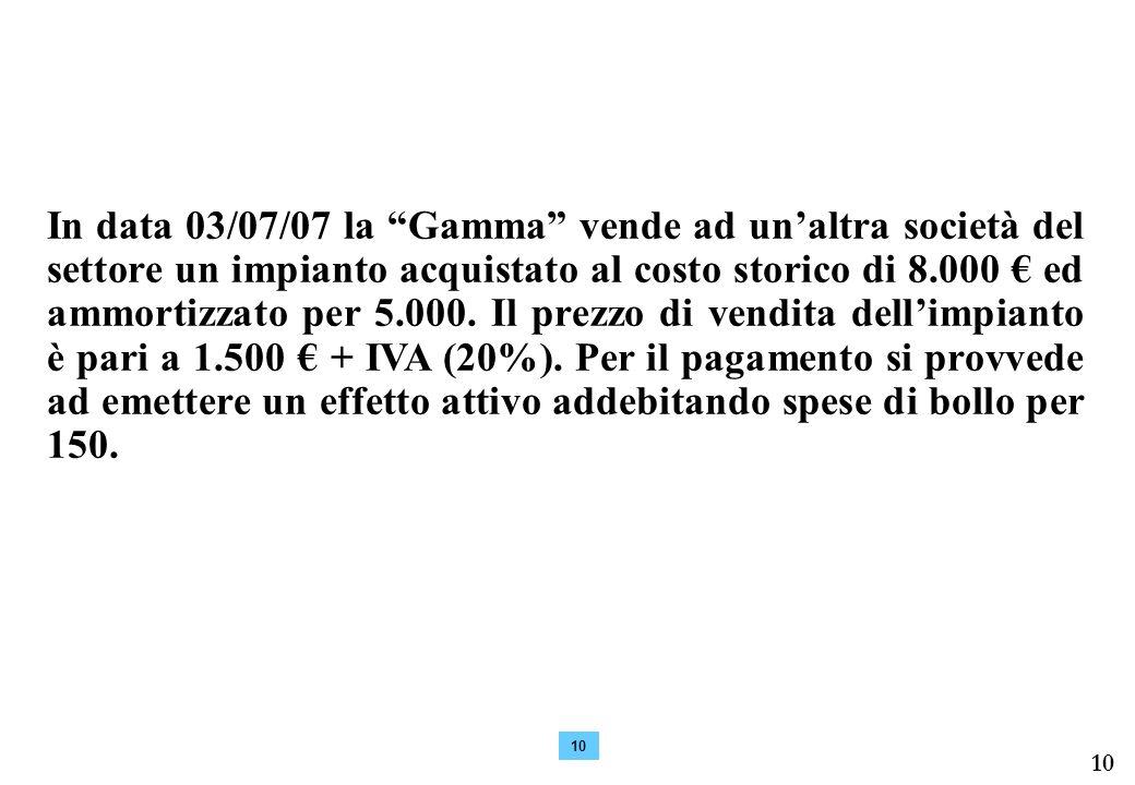 10 In data 03/07/07 la Gamma vende ad unaltra società del settore un impianto acquistato al costo storico di 8.000 ed ammortizzato per 5.000. Il prezz