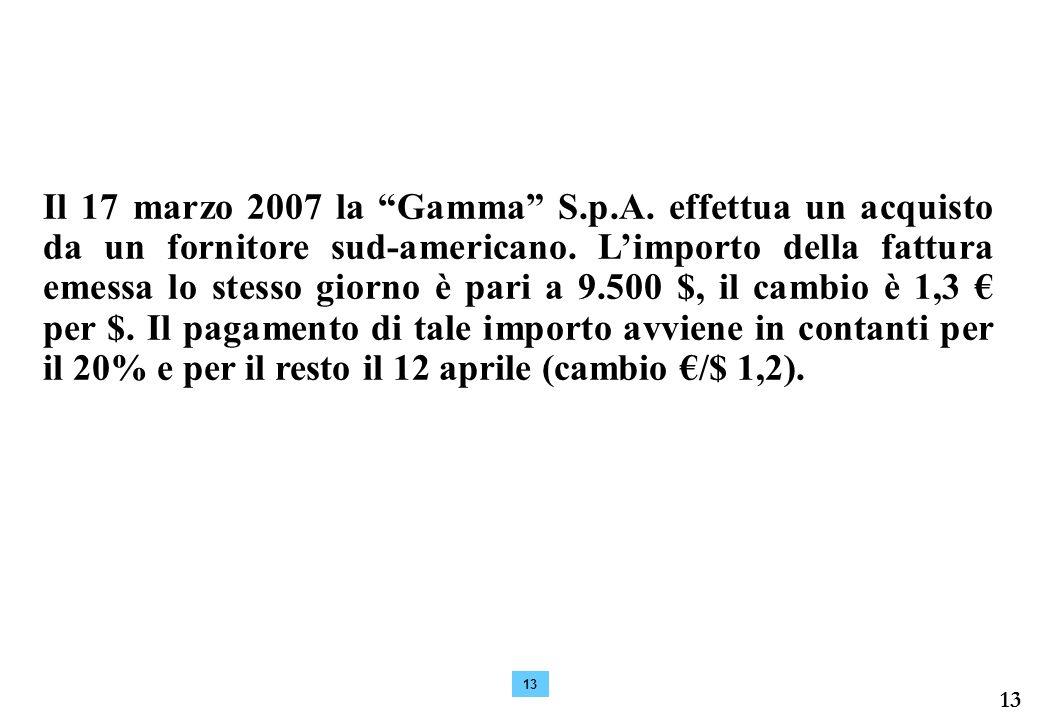 13 Il 17 marzo 2007 la Gamma S.p.A.effettua un acquisto da un fornitore sud-americano.