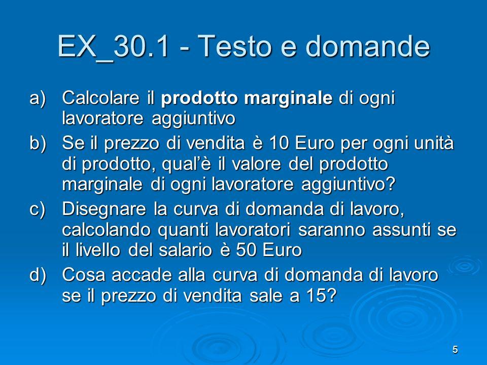 5 EX_30.1 - Testo e domande a)Calcolare il prodotto marginale di ogni lavoratore aggiuntivo b)Se il prezzo di vendita è 10 Euro per ogni unità di prod