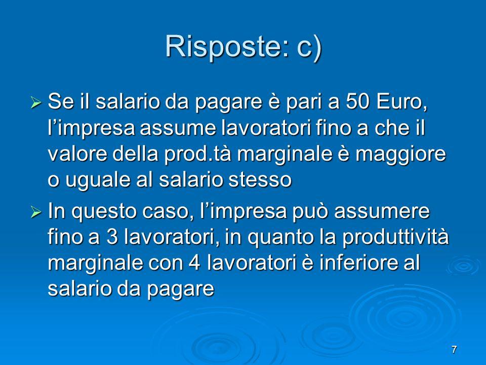7 Risposte: c) Se il salario da pagare è pari a 50 Euro, limpresa assume lavoratori fino a che il valore della prod.tà marginale è maggiore o uguale a