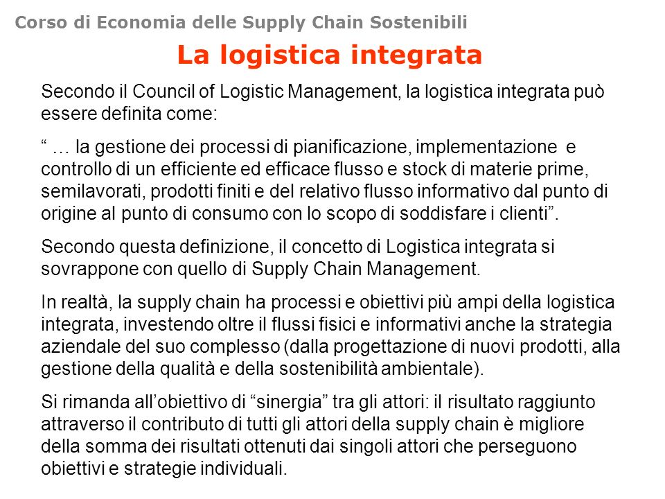 Corso di Economia delle Supply Chain Sostenibili La logistica integrata Secondo il Council of Logistic Management, la logistica integrata può essere d