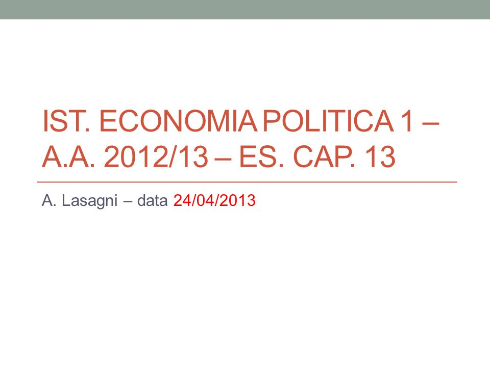 IST. ECONOMIA POLITICA 1 – A.A. 2012/13 – ES. CAP. 13 A. Lasagni – data 24/04/2013