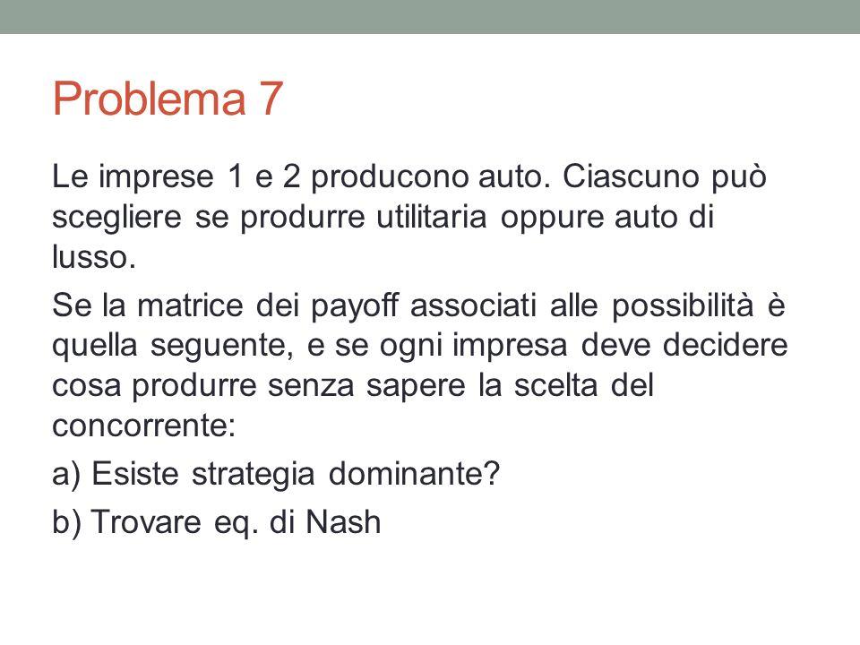 Problema 7 Le imprese 1 e 2 producono auto. Ciascuno può scegliere se produrre utilitaria oppure auto di lusso. Se la matrice dei payoff associati all