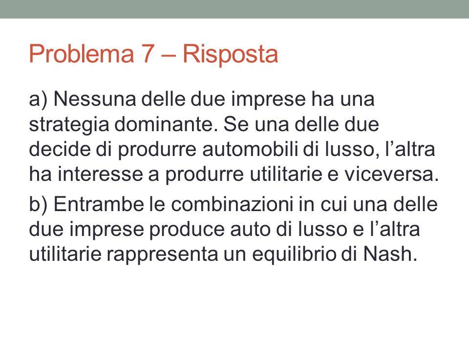 Problema 7 – Risposta a) Nessuna delle due imprese ha una strategia dominante. Se una delle due decide di produrre automobili di lusso, laltra ha inte