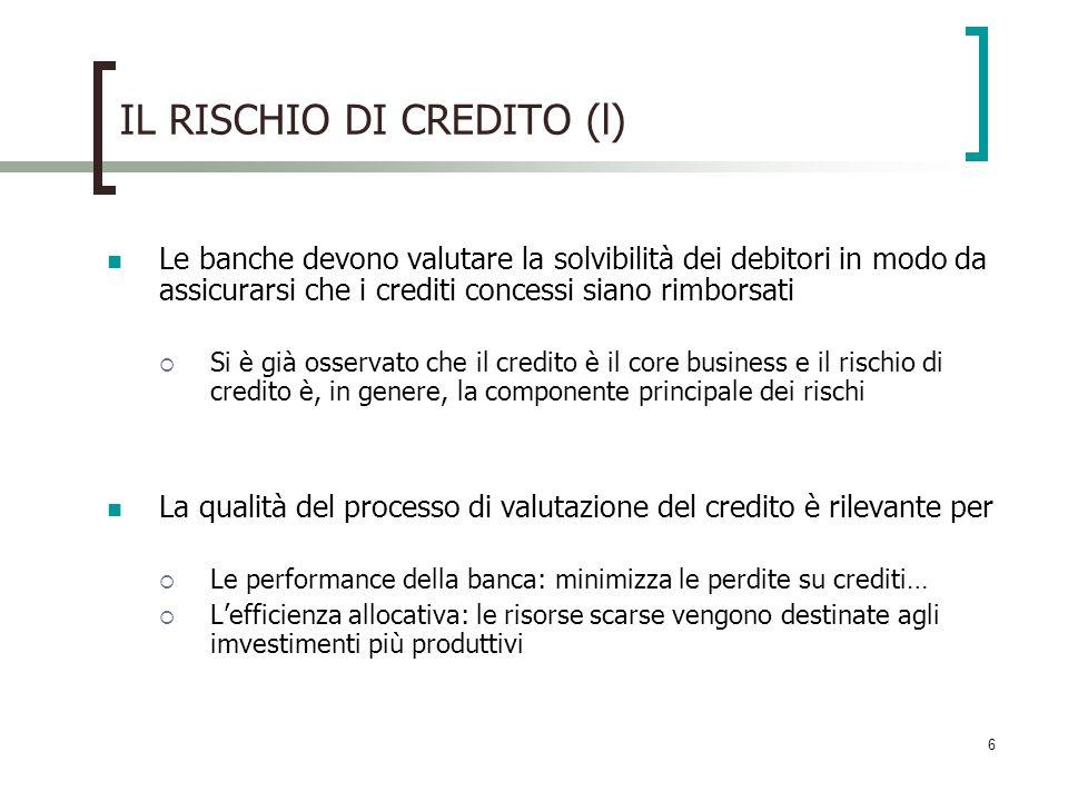 6 IL RISCHIO DI CREDITO (l) Le banche devono valutare la solvibilità dei debitori in modo da assicurarsi che i crediti concessi siano rimborsati Si è