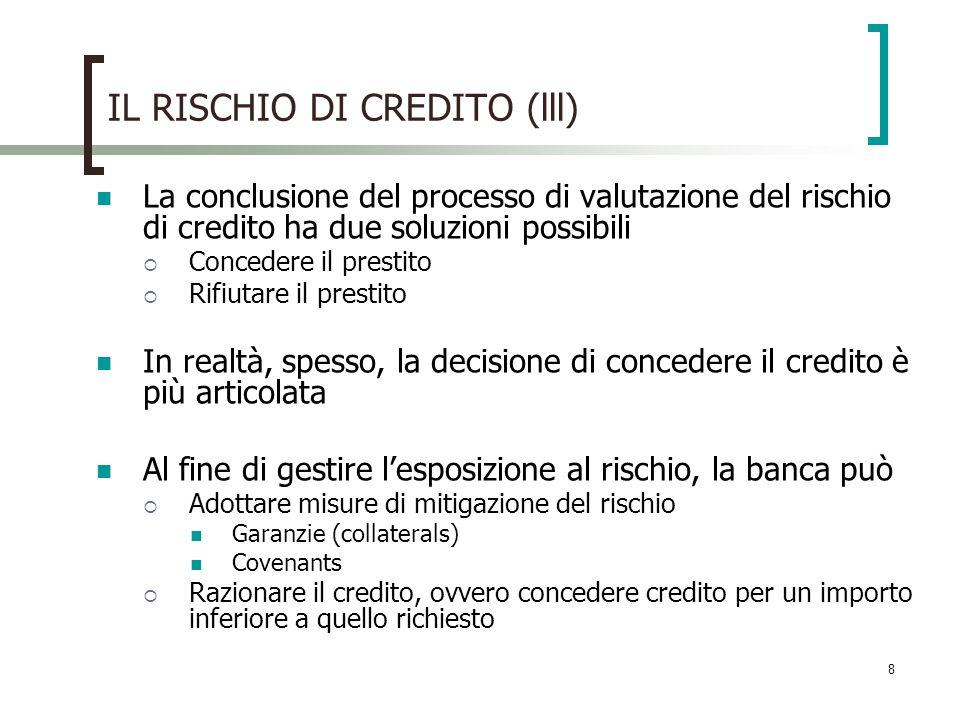 8 IL RISCHIO DI CREDITO (lll) La conclusione del processo di valutazione del rischio di credito ha due soluzioni possibili Concedere il prestito Rifiu