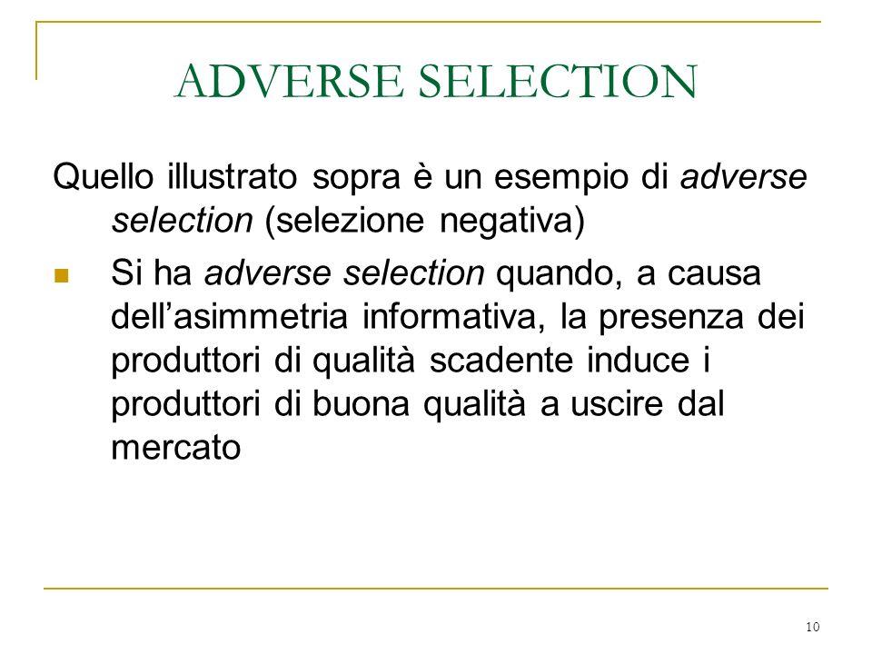 10 Quello illustrato sopra è un esempio di adverse selection (selezione negativa) Si ha adverse selection quando, a causa dellasimmetria informativa,