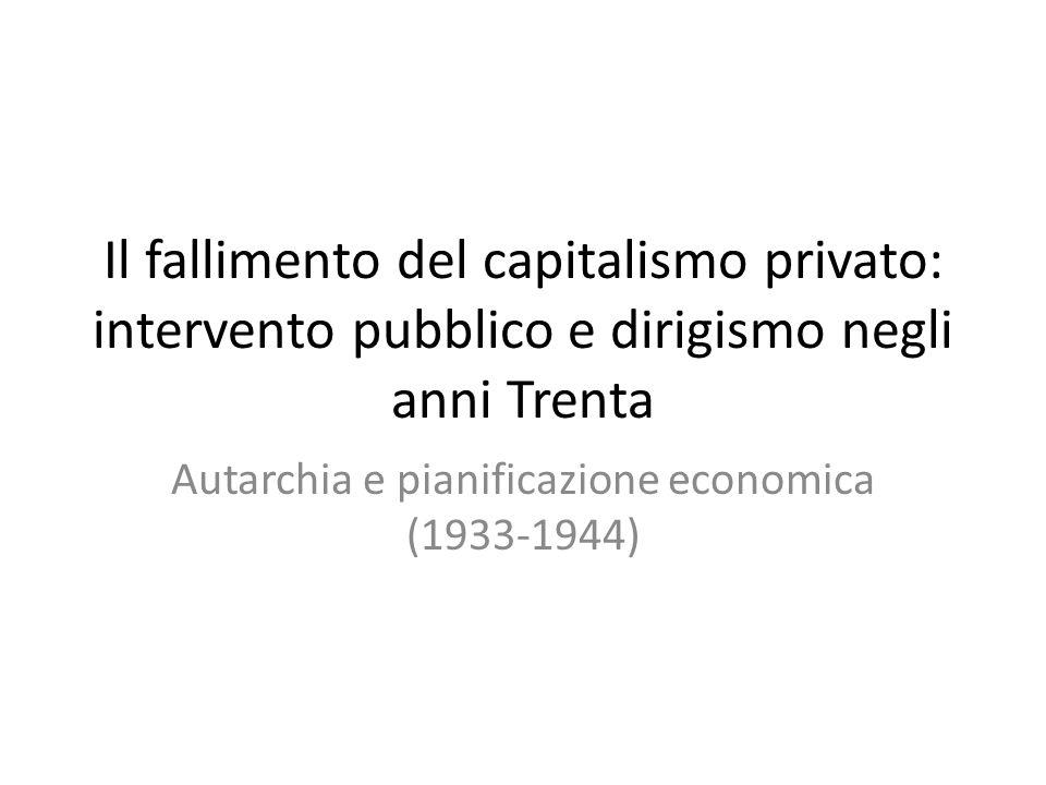 Il fallimento del capitalismo privato: intervento pubblico e dirigismo negli anni Trenta Autarchia e pianificazione economica (1933-1944)