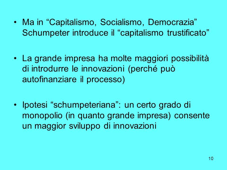 10 Ma in Capitalismo, Socialismo, Democrazia Schumpeter introduce il capitalismo trustificato La grande impresa ha molte maggiori possibilità di introdurre le innovazioni (perché può autofinanziare il processo) Ipotesi schumpeteriana: un certo grado di monopolio (in quanto grande impresa) consente un maggior sviluppo di innovazioni