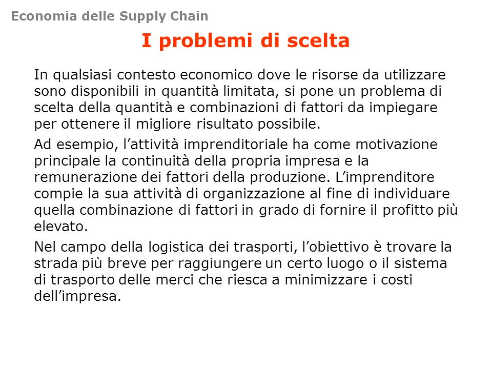 I problemi di scelta In qualsiasi contesto economico dove le risorse da utilizzare sono disponibili in quantità limitata, si pone un problema di scelt