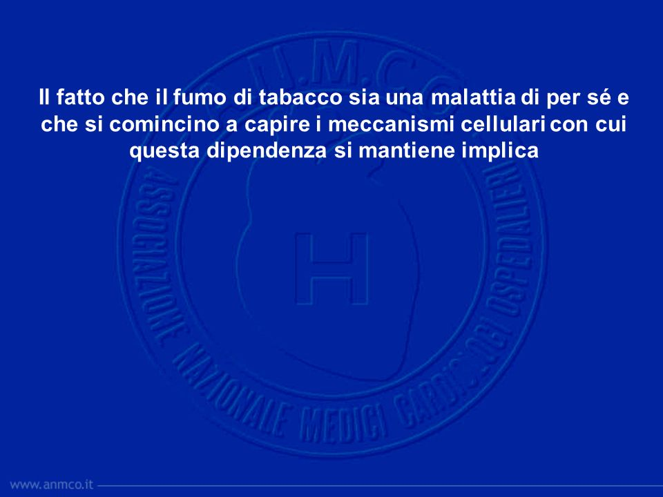 Il fatto che il fumo di tabacco sia una malattia di per sé e che si comincino a capire i meccanismi cellulari con cui questa dipendenza si mantiene im
