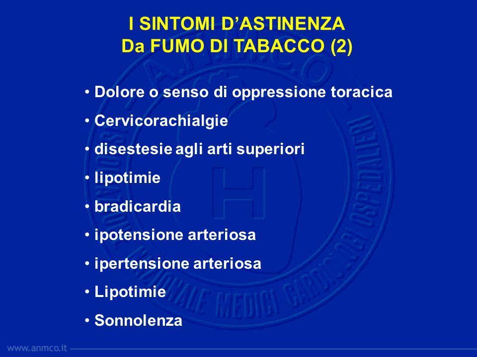 I SINTOMI DASTINENZA Da FUMO DI TABACCO (2) Dolore o senso di oppressione toracica Cervicorachialgie disestesie agli arti superiori lipotimie bradicardia ipotensione arteriosa ipertensione arteriosa Lipotimie Sonnolenza