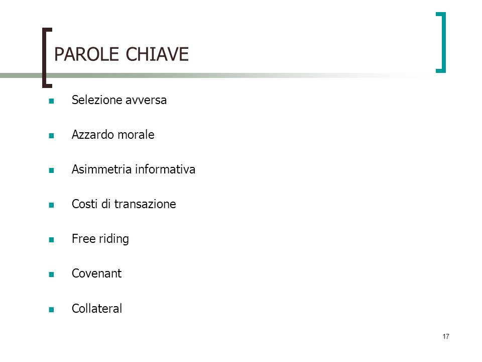 17 PAROLE CHIAVE Selezione avversa Azzardo morale Asimmetria informativa Costi di transazione Free riding Covenant Collateral