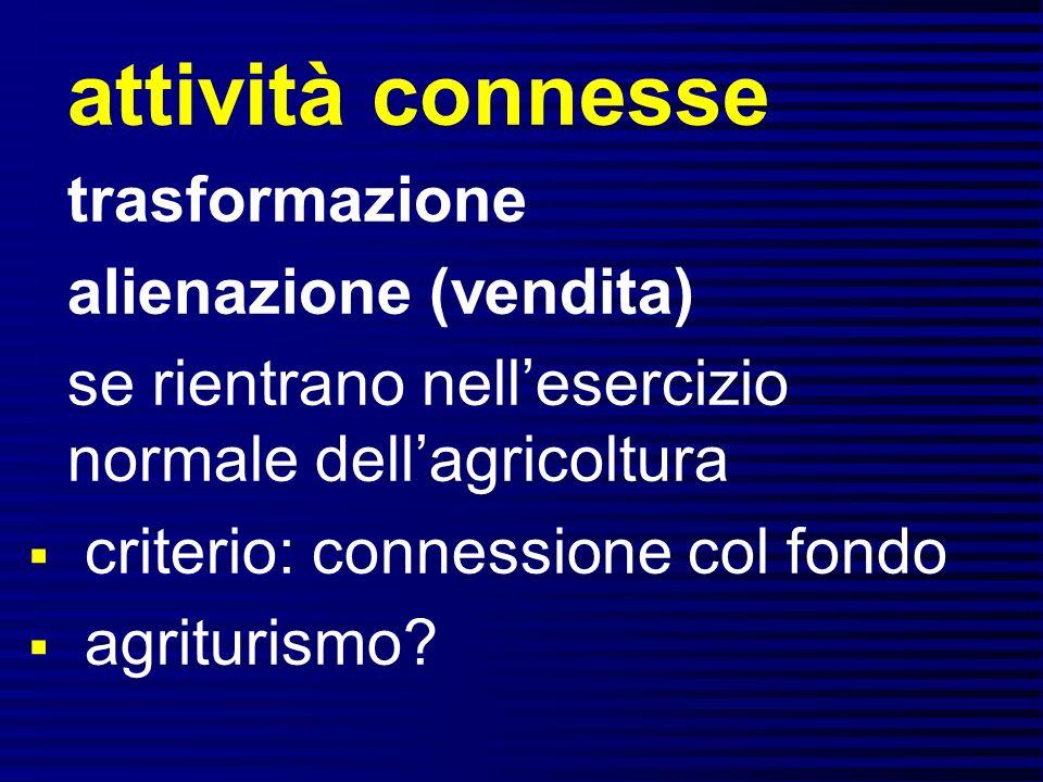 trasformazione alienazione (vendita) se rientrano nellesercizio normale dellagricoltura criterio: connessione col fondo agriturismo?