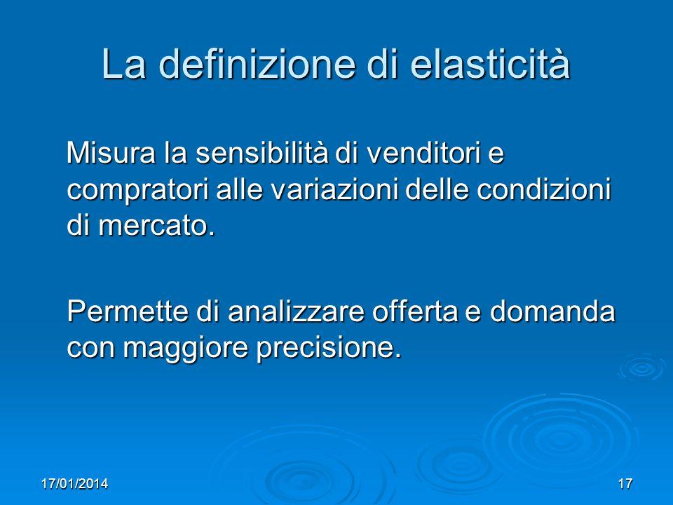 17/01/201417 La definizione di elasticità Misura la sensibilità di venditori e compratori alle variazioni delle condizioni di mercato.
