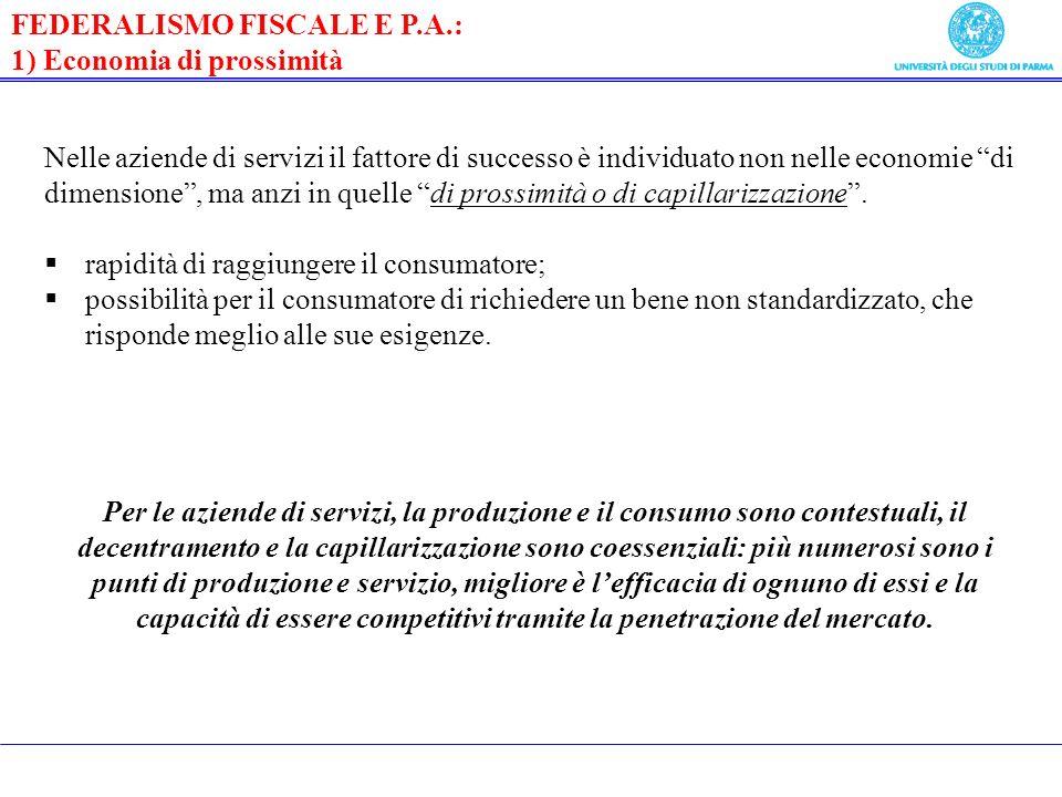 FEDERALISMO FISCALE E P.A.: 1) Economia di prossimità Nelle aziende di servizi il fattore di successo è individuato non nelle economie di dimensione, ma anzi in quelle di prossimità o di capillarizzazione.