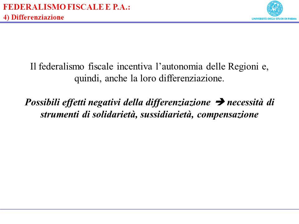 FEDERALISMO FISCALE E P.A.: 4) Differenziazione Il federalismo fiscale incentiva lautonomia delle Regioni e, quindi, anche la loro differenziazione.