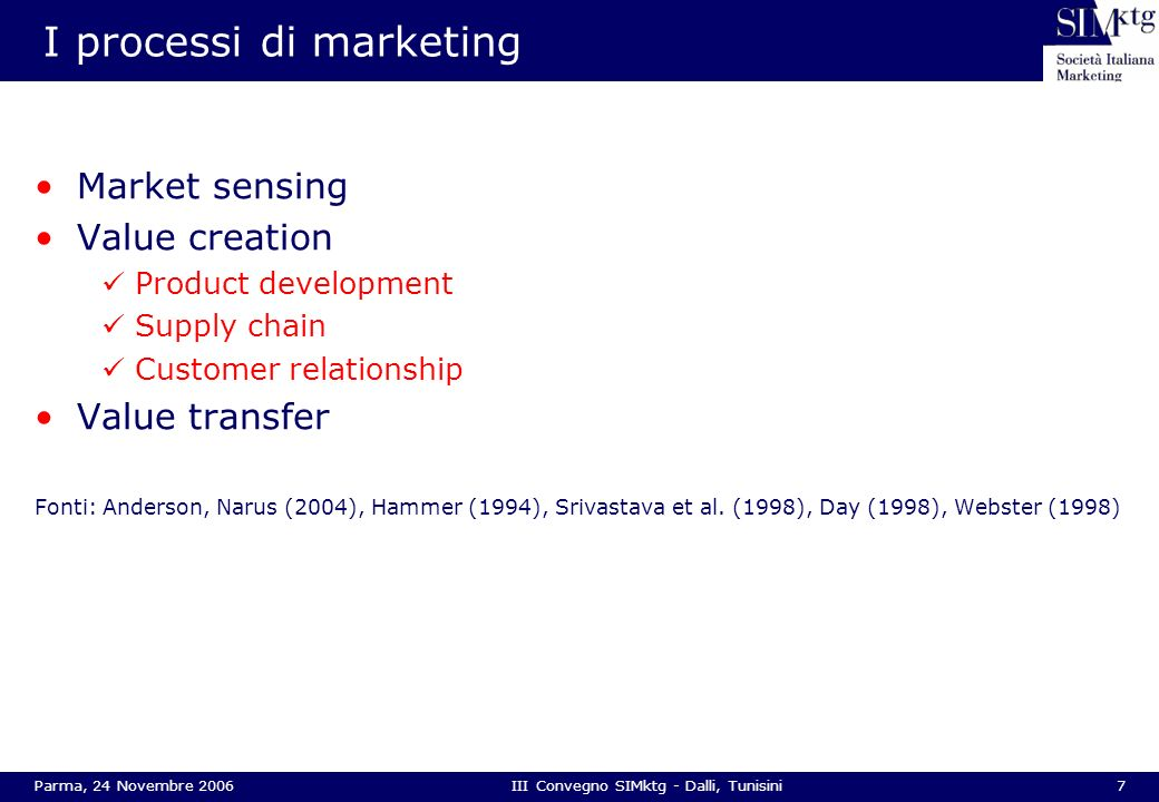 8Parma, 24 Novembre 2006III Convegno SIMktg - Dalli, Tunisini Le risorse di marketing Market based resources Customer linking capabilities Reputation and credibility Ability to innovate Human resources Marketing support resources Marketing culture of the organization Capabilities of marketing managers Fonti: Narver, Slater (1990), Day (1994), Han et al (1998), Srivastava et al (1998), Hooley et al (2005)