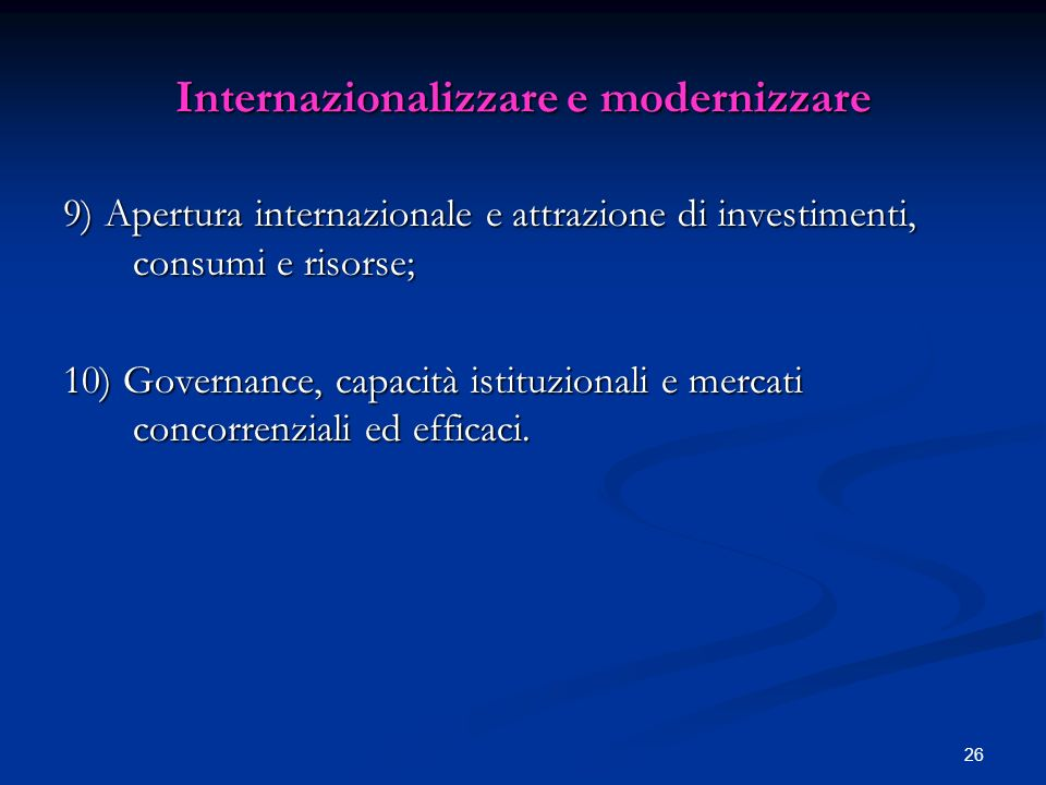 26 Internazionalizzare e modernizzare 9) Apertura internazionale e attrazione di investimenti, consumi e risorse; 10) Governance, capacità istituzionali e mercati concorrenziali ed efficaci.