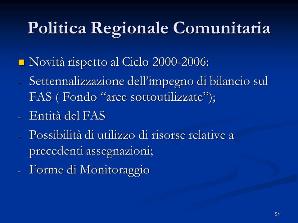 51 Politica Regionale Comunitaria Novità rispetto al Ciclo 2000-2006: Novità rispetto al Ciclo 2000-2006: - Settennalizzazione dellimpegno di bilancio sul FAS ( Fondo aree sottoutilizzate); - Entità del FAS - Possibilità di utilizzo di risorse relative a precedenti assegnazioni; - Forme di Monitoraggio