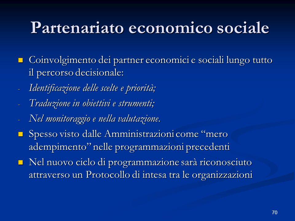 70 Partenariato economico sociale Partenariato economico sociale Coinvolgimento dei partner economici e sociali lungo tutto il percorso decisionale: Coinvolgimento dei partner economici e sociali lungo tutto il percorso decisionale: - Identificazione delle scelte e priorità; - Traduzione in obiettivi e strumenti; - Nel monitoraggio e nella valutazione.