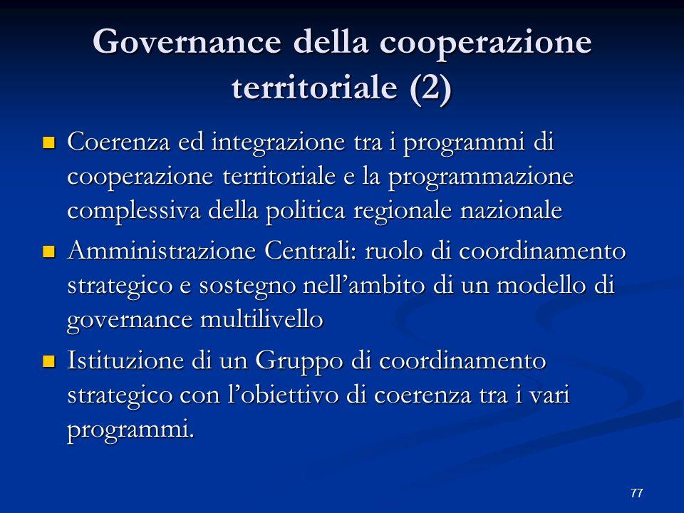 77 Governance della cooperazione territoriale (2) Coerenza ed integrazione tra i programmi di cooperazione territoriale e la programmazione complessiva della politica regionale nazionale Coerenza ed integrazione tra i programmi di cooperazione territoriale e la programmazione complessiva della politica regionale nazionale Amministrazione Centrali: ruolo di coordinamento strategico e sostegno nellambito di un modello di governance multilivello Amministrazione Centrali: ruolo di coordinamento strategico e sostegno nellambito di un modello di governance multilivello Istituzione di un Gruppo di coordinamento strategico con lobiettivo di coerenza tra i vari programmi.