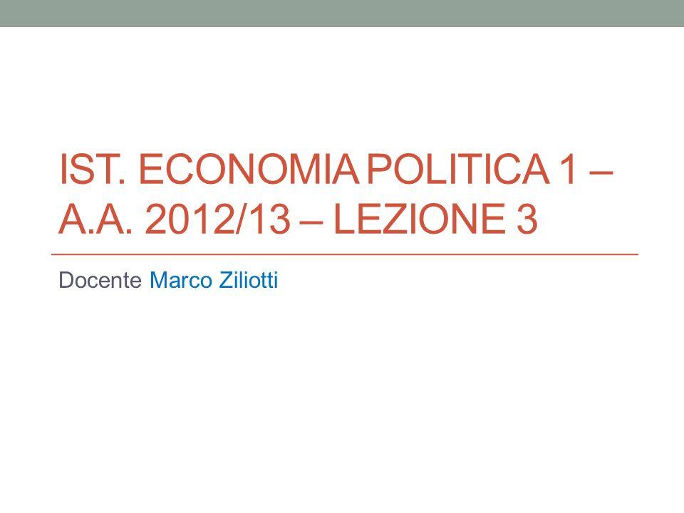 IST. ECONOMIA POLITICA 1 – A.A. 2012/13 – LEZIONE 3 Docente Marco Ziliotti