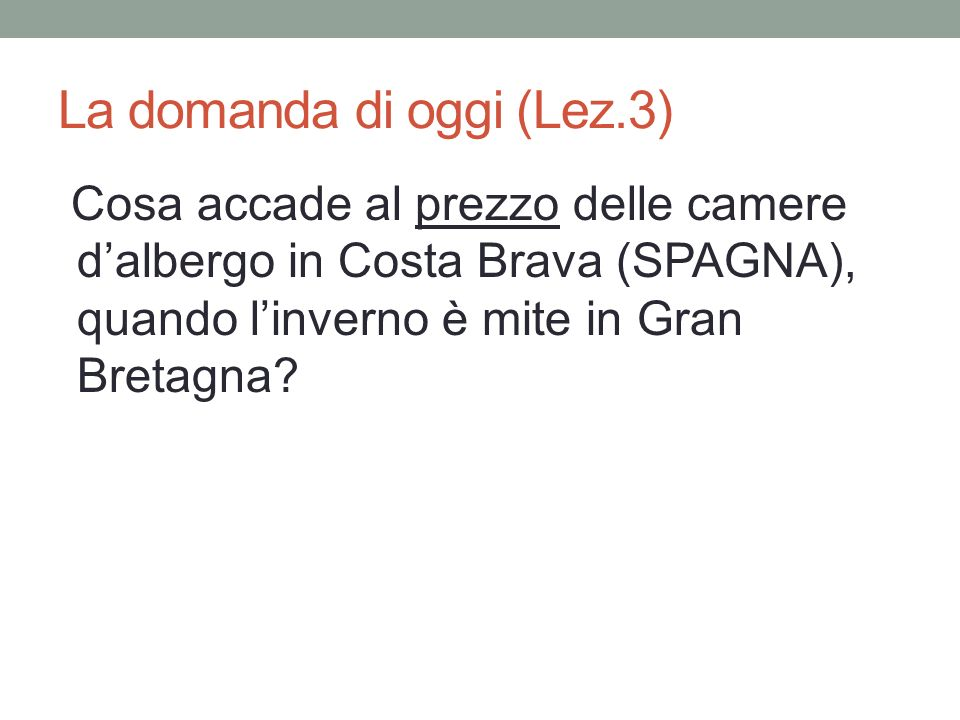La domanda di oggi (Lez.3) Cosa accade al prezzo delle camere dalbergo in Costa Brava (SPAGNA), quando linverno è mite in Gran Bretagna?