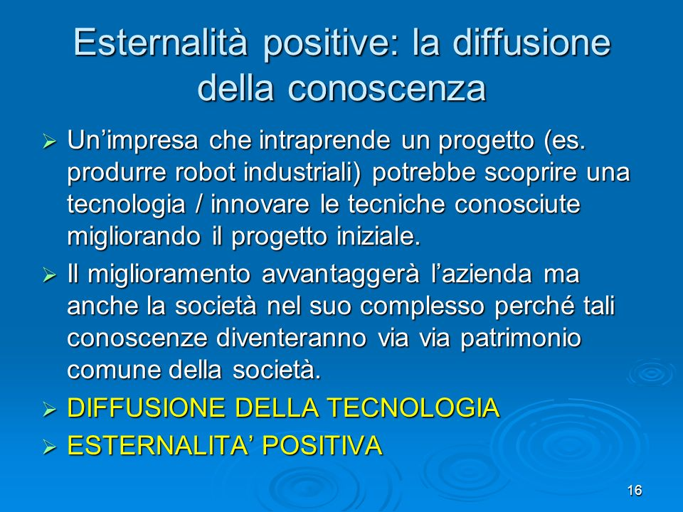 16 Esternalità positive: la diffusione della conoscenza Unimpresa che intraprende un progetto (es. produrre robot industriali) potrebbe scoprire una t