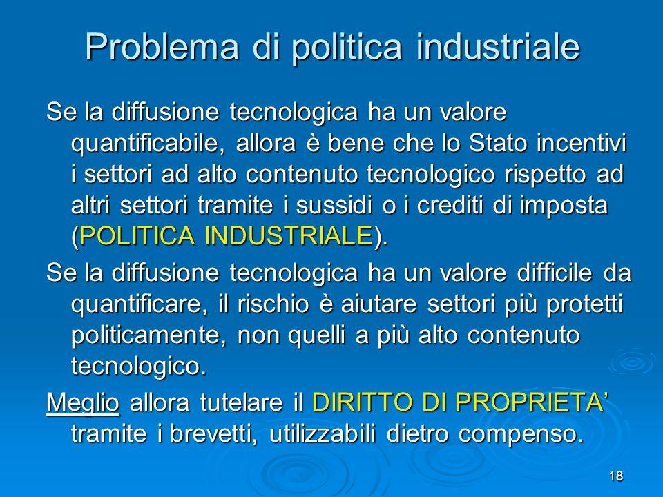 18 Problema di politica industriale Se la diffusione tecnologica ha un valore quantificabile, allora è bene che lo Stato incentivi i settori ad alto contenuto tecnologico rispetto ad altri settori tramite i sussidi o i crediti di imposta (POLITICA INDUSTRIALE).