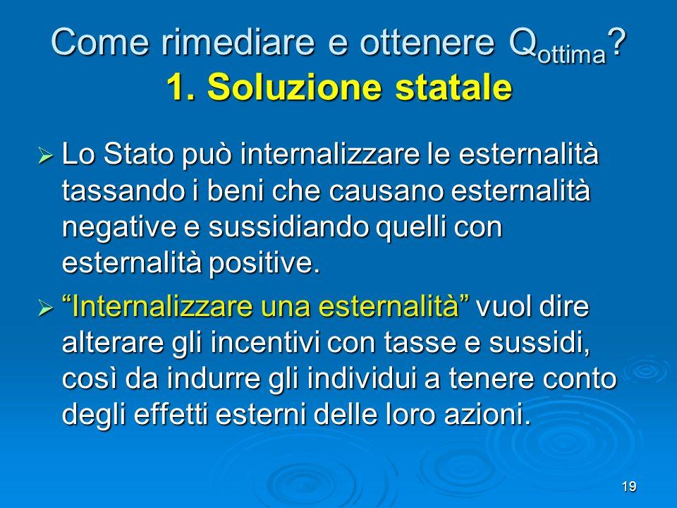 19 Come rimediare e ottenere Q ottima ? 1. Soluzione statale Lo Stato può internalizzare le esternalità tassando i beni che causano esternalità negati