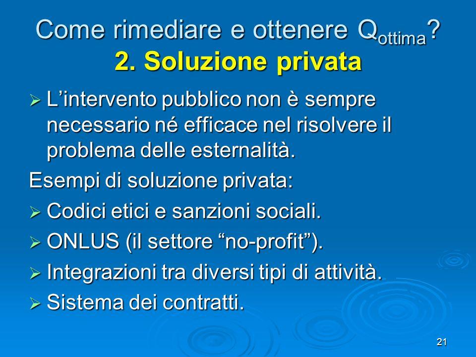 21 Come rimediare e ottenere Q ottima ? 2. Soluzione privata Lintervento pubblico non è sempre necessario né efficace nel risolvere il problema delle