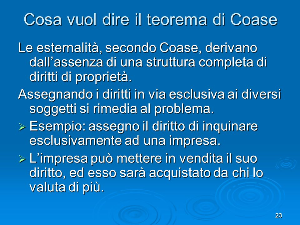 23 Cosa vuol dire il teorema di Coase Le esternalità, secondo Coase, derivano dallassenza di una struttura completa di diritti di proprietà. Assegnand
