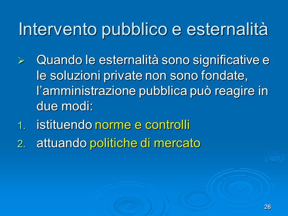 26 Intervento pubblico e esternalità Quando le esternalità sono significative e le soluzioni private non sono fondate, lamministrazione pubblica può reagire in due modi: Quando le esternalità sono significative e le soluzioni private non sono fondate, lamministrazione pubblica può reagire in due modi: 1.