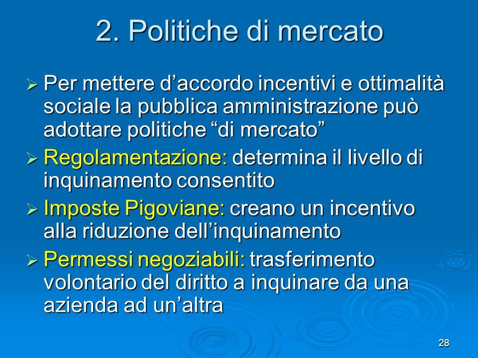 28 2. Politiche di mercato Per mettere daccordo incentivi e ottimalità sociale la pubblica amministrazione può adottare politiche di mercato Per mette