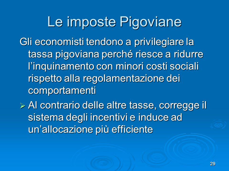 29 Le imposte Pigoviane Gli economisti tendono a privilegiare la tassa pigoviana perché riesce a ridurre linquinamento con minori costi sociali rispet