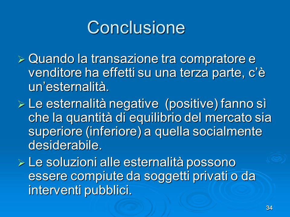 34 Conclusione Quando la transazione tra compratore e venditore ha effetti su una terza parte, cè unesternalità.