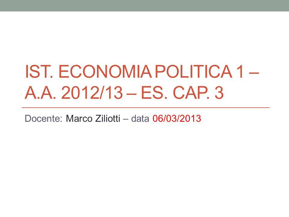 IST. ECONOMIA POLITICA 1 – A.A. 2012/13 – ES. CAP. 3 Docente: Marco Ziliotti – data 06/03/2013