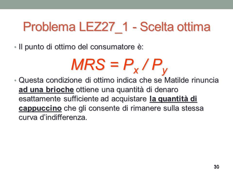 30 Problema LEZ27_1 - Scelta ottima Il punto di ottimo del consumatore è: Il punto di ottimo del consumatore è: MRS = P x / P y Questa condizione di o