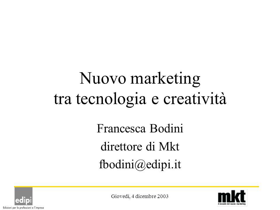 Giovedì, 4 dicembre 2003 Nuovo marketing tra tecnologia e creatività Francesca Bodini direttore di Mkt fbodini@edipi.it