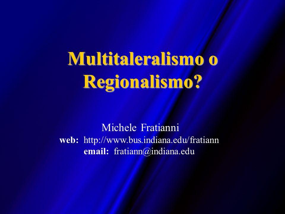 Multitaleralismo o Regionalismo? Michele Fratianni web: http://www.bus.indiana.edu/fratiann email: fratiann@indiana.edu