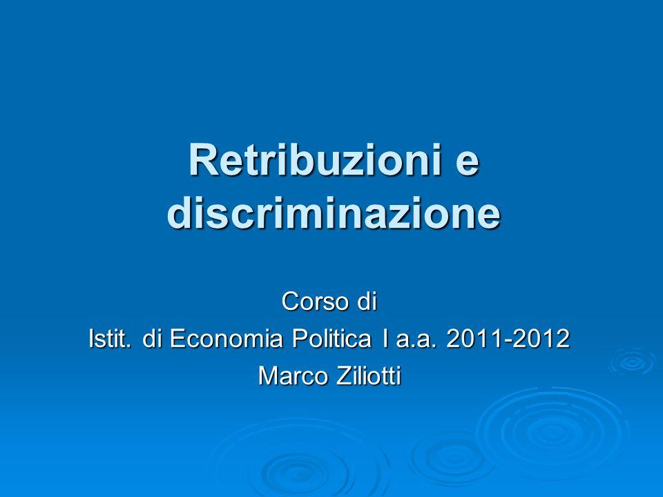 Retribuzioni e discriminazione Corso di Istit. di Economia Politica I a.a. 2011-2012 Marco Ziliotti