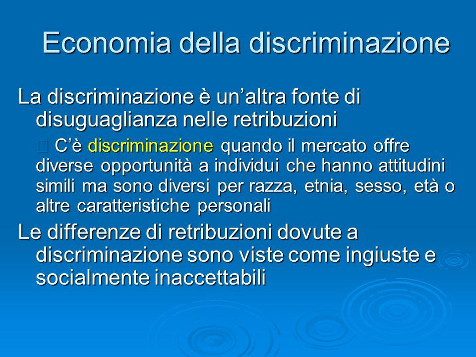 Economia della discriminazione La discriminazione è unaltra fonte di disuguaglianza nelle retribuzioni Cè discriminazione quando il mercato offre dive