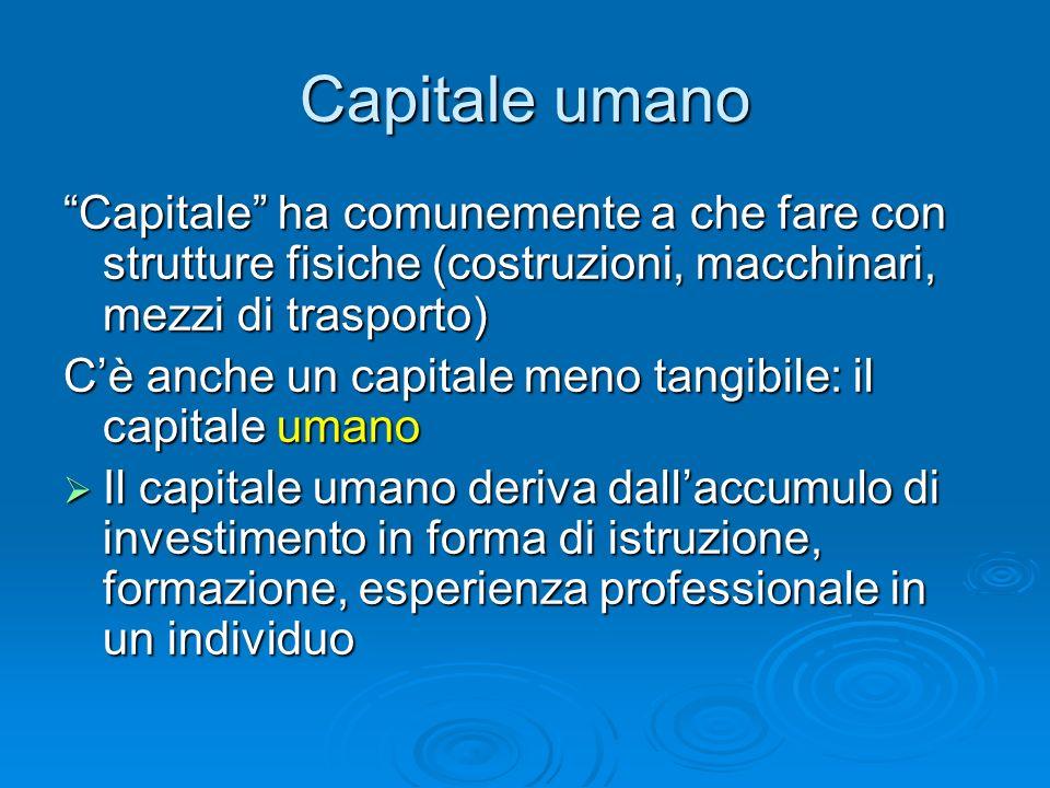 Capitale umano Capitale ha comunemente a che fare con strutture fisiche (costruzioni, macchinari, mezzi di trasporto) Cè anche un capitale meno tangib