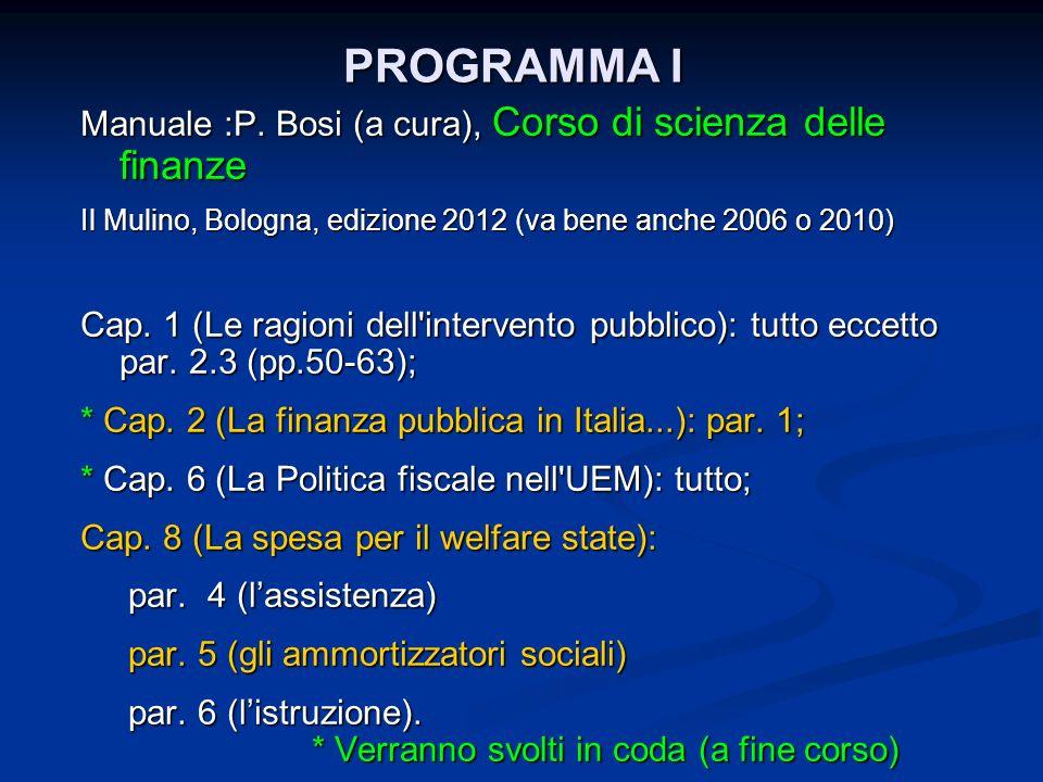 PROGRAMMA I Manuale :P. Bosi (a cura), Corso di scienza delle finanze Il Mulino, Bologna, edizione 2012 (va bene anche 2006 o 2010) Cap. 1 (Le ragioni