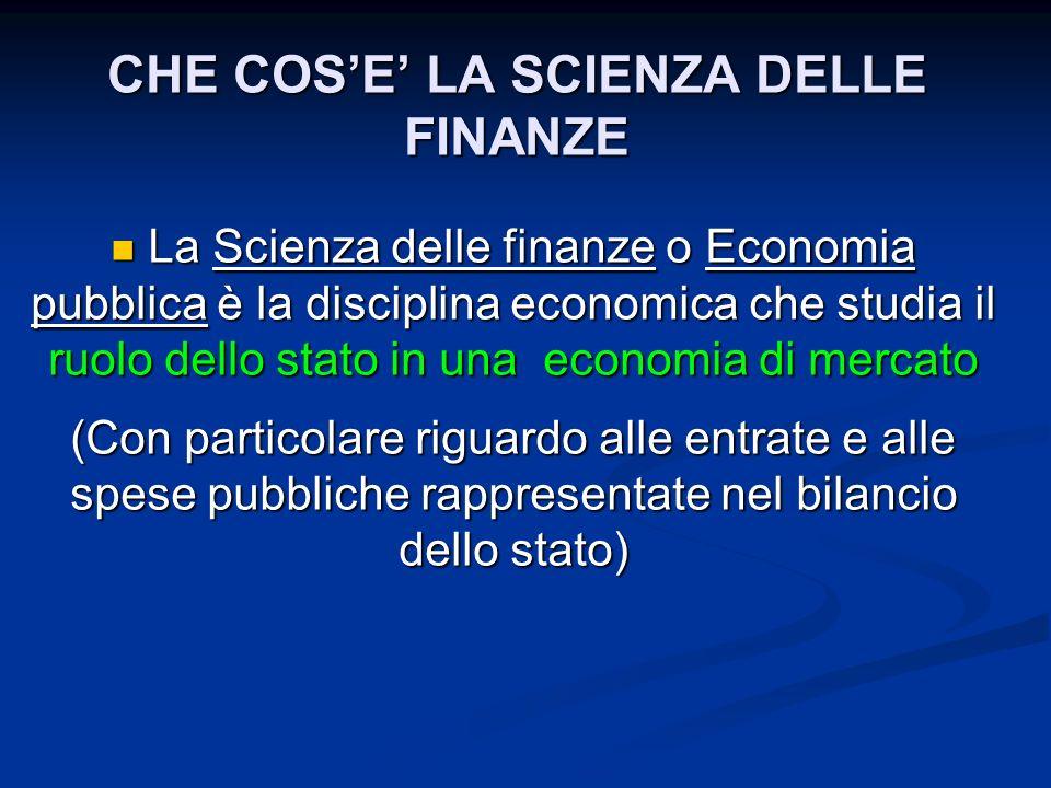 CHE COSE LA SCIENZA DELLE FINANZE La Scienza delle finanze o Economia pubblica è la disciplina economica che studia il ruolo dello stato in una econom