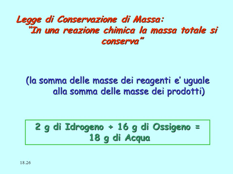 Legge di Conservazione di Massa: In una reazione chimica la massa totale si conserva (la somma delle masse dei reagenti e uguale alla somma delle masse dei prodotti) alla somma delle masse dei prodotti) 2 g di Idrogeno + 16 g di Ossigeno = 18 g di Acqua 18 g di Acqua 18.28