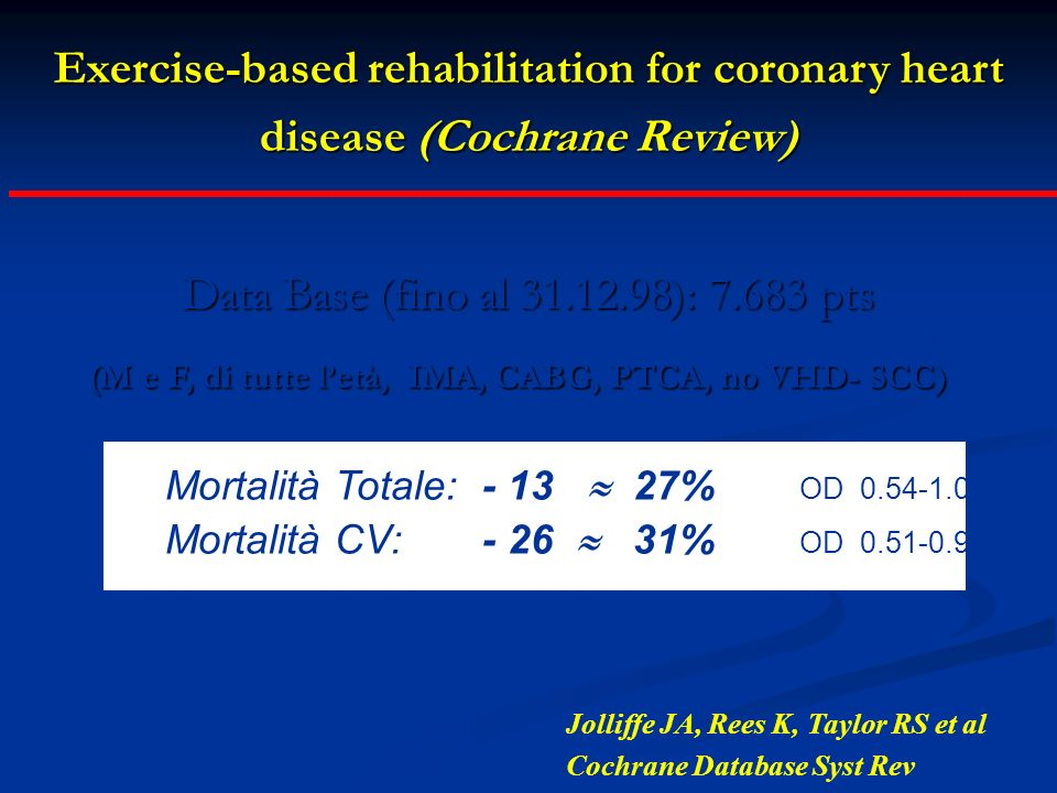 Exercise-based rehabilitation for coronary heart disease (Cochrane Review) Data Base (fino al 31.12.98): 7.683 pts (M e F, di tutte letà, IMA, CABG, P